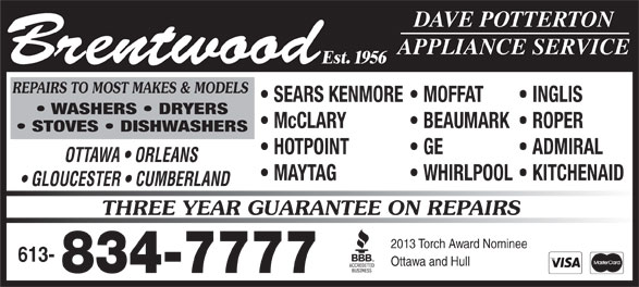 Brentwood Appliance Service (613-834-7777) - Annonce illustrée======= - GLOUCESTER   CUMBERLAND THREE YEAR GUARANTEE ON REPAIRS 2013 Torch Award Nominee 613- 834-7777 Est. 1956 REPAIRS TO MOST MAKES & MODELS Ottawa and Hull SEARS KENMORE  MOFFAT INGLIS WASHERS   DRYERS McCLARY BEAUMARK  ROPER DAVE POTTERTON APPLIANCE SERVICE Brentwood STOVES   DISHWASHERS HOTPOINT GE ADMIRAL OTTAWA   ORLEANS MAYTAG WHIRLPOOL  KITCHENAID WHIRLPOOL  KITCHENAID GLOUCESTER   CUMBERLAND THREE YEAR GUARANTEE ON REPAIRS 2013 Torch Award Nominee 613- Ottawa and Hull 834-7777 Est. 1956 REPAIRS TO MOST MAKES & MODELS SEARS KENMORE  MOFFAT INGLIS WASHERS   DRYERS McCLARY BEAUMARK  ROPER DAVE POTTERTON APPLIANCE SERVICE Brentwood STOVES   DISHWASHERS HOTPOINT GE ADMIRAL OTTAWA   ORLEANS MAYTAG