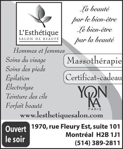 Salon de Beauté L'Esthétique (514-389-2811) - Annonce illustrée======= - La beauté par le bien-être Le bien-être L Esthétique SALON DE BEAUTÉ par la beauté Hommes et femmes Soins du visage Massothérapie Soins des pieds Certificat-cadeau Épilation Électrolyse Teinture des cils Forfait beauté www.lesthetiquesalon.com 1970, rue Fleury Est, suite 101 Ouvert Montréal  H2B 1J1 le soir (514) 389-2811 La beauté par le bien-être Le bien-être L Esthétique SALON DE BEAUTÉ par la beauté Hommes et femmes Soins du visage Massothérapie Soins des pieds Certificat-cadeau Épilation Électrolyse Teinture des cils Forfait beauté www.lesthetiquesalon.com 1970, rue Fleury Est, suite 101 Ouvert Montréal  H2B 1J1 le soir (514) 389-2811