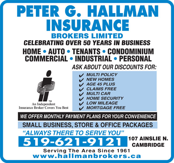 Hallman Peter G Insurance Brokers Ltd (519-621-9121) - Annonce illustrée======= - PETER G. HALLMAN INSURANCE BROKERS LIMITED CELEBRATING OVER 50 YEARS IN BUSINESS HOME   AUTO   TENANTS   CONDOMINIUM COMMERCIAL   INDUSTRIAL   PERSONAL ASK ABOUT OUR DISCOUNTS FOR: MULTI POLICY NEW HOMES AGE 45 PLUS CLAIMS FREE MULTI CAR HOME SECURITY LOW MILEAGE An Independent Insurance Broker Covers You Best MORTGAGE FREE WE OFFER MONTHLY PAYMENT PLANS FOR YOUR CONVENIENCE SMALL BUSINESS, STORE & OFFICE PACKAGES ALWAYS THERE TO SERVE YOU 107 AINSLIE N. 519-621-9121 CAMBRIDGE Serving The Area Since 1961 www.hallmanbrokers.ca