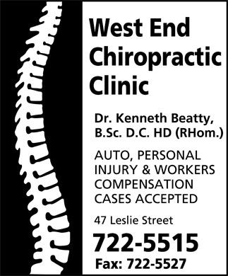 West End Chiropractic Clinic Ltd (709-722-5515) - Annonce illustrée======= - West End Chiropractic Clinic Dr. Kenneth Beatty, B.Sc. D.C. HD (RHom.)  AUTO  PERSONAL  INJURY  WORKERS COMPENSATION CASES ACCEPTED 47 Leslie Street 722-5515 Fax: 722-5527