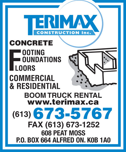 Terimax Construction Inc (613-673-5767) - Display Ad - CONCRETE COMMERCIAL & RESIDENTIAL BOOM TRUCK RENTAL www.terimax.ca (613) 673-5767 FAX (613) 673-1252 608 PEAT MOSS P.O. BOX 664 ALFRED ON. K0B 1A0