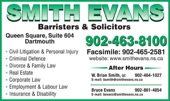 Smith Evans (902-463-8100) - Annonce illustrée======= - 902-463-8100 Facsimile: 902-465-2581 W. Brian Smith, QC 902-464-1027 website: www.smithevans.ns.ca Facsimile: 902-465-2581 902-463-8100 Bruce Evans 902-861-4854 website: www.smithevans.ns.ca W. Brian Smith, QC 902-464-1027 Bruce Evans 902-861-4854