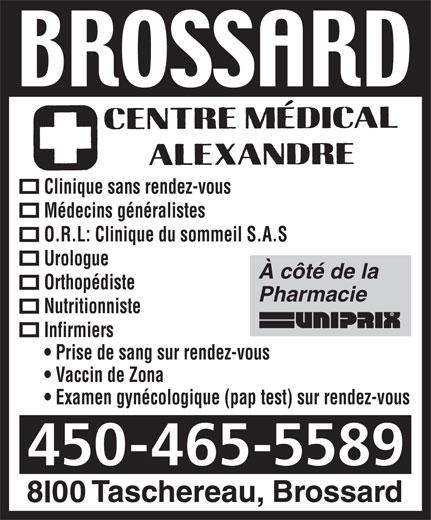 Centre Medical Alexandre (450-465-5589) - Annonce illustrée======= - Médecins généralistes Clinique sans rendez-vous Clinique sans rendez-vous Médecins généralistes O.R.L: Clinique du sommeil S.A.S Urologue À côté de la Orthopédiste Pharmacie Nutritionniste Infirmiers Prise de sang sur rendez-vous Vaccin de Zona Examen gynécologique (pap test) sur rendez-vous 450-465-5589 O.R.L: Clinique du sommeil S.A.S Urologue À côté de la Orthopédiste Pharmacie Nutritionniste Infirmiers Prise de sang sur rendez-vous Vaccin de Zona Examen gynécologique (pap test) sur rendez-vous 450-465-5589