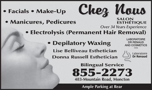 Chez Nous Salon Esthetique (506-855-2273) - Annonce illustrée======= - Facials   Make-Up Manicures, Pedicures Over 34 Years Experience Electrolysis (Permanent Hair Removal) LABORATOIRE DR RENAUD Depilatory Waxing AND COSMETICS Lise Belliveau Esthetician Donna Russell Esthetician Bilingual Service 855-2273 483-Mountain Road, Moncton Ample Parking at Rear