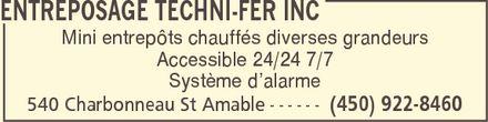 Entreposage Techni-Fer Inc (450-922-8460) - Annonce illustrée======= - ENTREPOSAGE TECHNI-FER INC Mini entrepôts chauffés diverses grandeurs Accessible 24/24 7/7 Système d¿alarme 540 Charbonneau St Amable (450) 922-8460