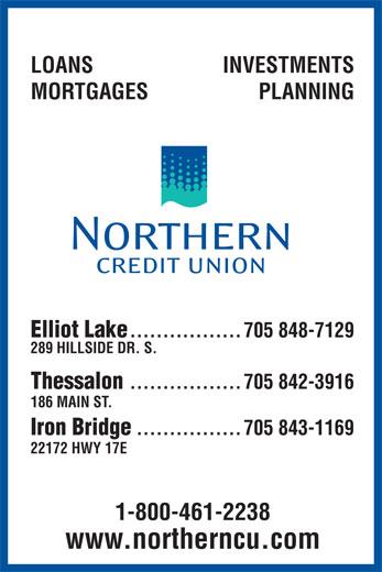 Northern Credit Union (705-848-7129) - Annonce illustrée======= - LOANS INVESTMENTS MORTGAGES PLANNING Elliot Lake .................705 848-7129 289 HILLSIDE DR. S. Thessalon .................705 842-3916 186 MAIN ST. Iron Bridge ................705 843-1169 22172 HWY 17E 1-800-461-2238 www.northerncu.com