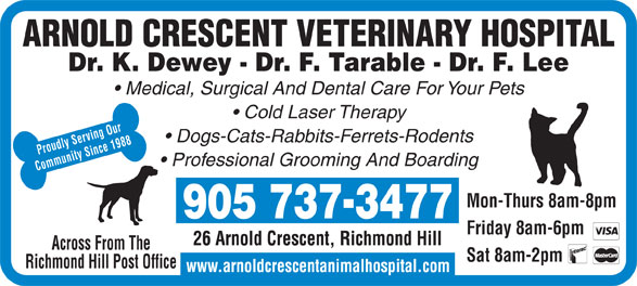 Arnold Crescent Veterinary Hospital (905-737-3477) - Annonce illustrée======= - ARNOLD CRESCENT VETERINARY HOSPITAL Dr. K. Dewey - Dr. F. Tarable - Dr. F. Lee Medical, Surgical And Dental Care For Your Pets Cold Laser Therapy Dogs-Cats-Rabbits-Ferrets-Rodents Proudly Serving Our Professional Grooming And Boarding Community Since 1988 Mon-Thurs 8am-8pm - 905 7373477 Friday 8am-6pm Across From The Sat 8am-2pm Richmond Hill Post Office