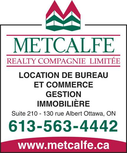 Metcalfe Realty Company Limited (613-563-4442) - Display Ad - REALTY  COMPAGNIE  LIMITÉE LOCATION DE BUREAU ET COMMERCE REALTY  COMPAGNIE  LIMITÉE LOCATION DE BUREAU ET COMMERCE GESTION IMMOBILIÈRE Suite 210 - 130 rue Albert Ottawa, ON 613-563-4442 www.metcalfe.ca GESTION IMMOBILIÈRE Suite 210 - 130 rue Albert Ottawa, ON 613-563-4442 www.metcalfe.ca