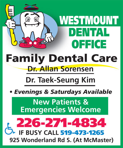Westmount Dental Office (519-473-1263) - Display Ad - WESTMOUNT DENTAL OFFICE Family Dental CareFamily Dent Dr. Allan Sorensen Dr. Taek-Seung Kim Evenings & Saturdays Available New Patients & Emergencies Welcome 226-271-4834 IF BUSY CALL 519-473-1265 925 Wonderland Rd S. (At McMaster)