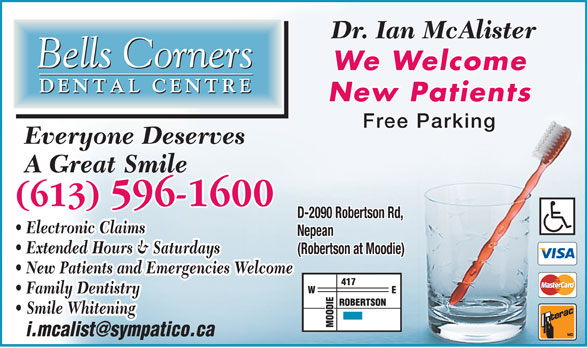 Bells Corners Dental Centre (613-596-1600) - Display Ad - Free Parking Everyone Deserves A Great Smile (613) 596-1600 D-2090 Robertson Rd, Electronic Claims Nepean Extended Hours & Saturdays (Robertson at Moodie) New Patients and Emergencies Welcome Family Dentistry Smile Whitening We Welcome Dr. Ian McAlister New Patients
