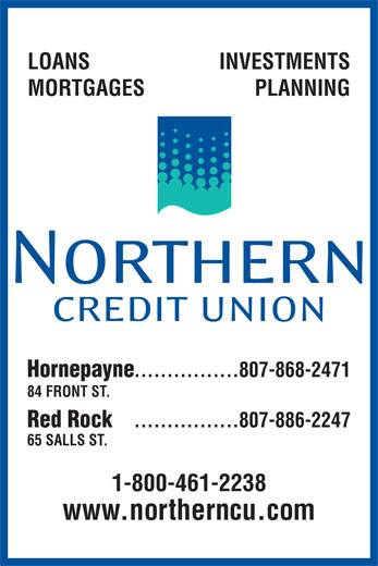 Northern Credit Union (807-868-2471) - Display Ad - ................807-868-2471 84 FRONT ST. Red Rock ................807-886-2247 65 SALLS ST. 1-800-461-2238 www.northerncu.com PLANNING INVESTMENTS MORTGAGES Hornepayne LOANS