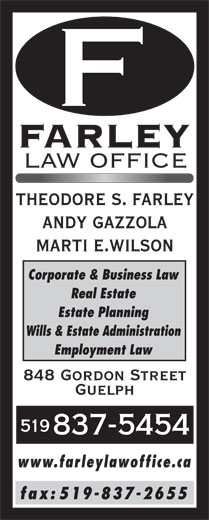 Farley Law Office (519-837-5454) - Annonce illustrée======= - Wills & Estate Administration THEODORE S. FARLEY ANDY GAZZOLA MARTI E.WILSON Corporate & Business Law Real Estate Estate Planning Employment Law 848 Gordon Street Guelph 519 837-5454 www.farleylawoffice.ca fax: 519-837-2655 FARLEY LAW OFFICE