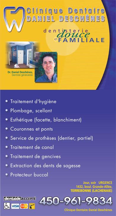 Clinique Dentaire Daniel Deschênes (450-961-9834) - Annonce illustrée======= - dentisterie et FAMILIALE Dr. Daniel Deschênes, Dentiste généraliste Traitement d'hygiène Plombage, scellant Esthétique (facette, blanchiment) Couronnes et ponts Service de prothèses (dentier, partiel) Traitement de canal Traitement de gencives Extraction des dents de sagesse Protecteur buccal Jour, soir   URGENCE 1432, boul. Grande-Allée, TERREBONNE (LACHENAIE) ACCEPTÉ Clinique Dentaire Daniel Deschênes