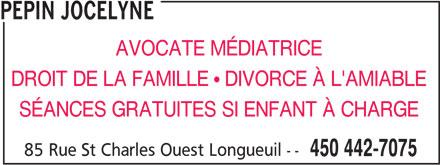 Jocelyne Pepin (450-442-7075) - Annonce illustrée======= - PEPIN JOCELYNE AVOCATE MÉDIATRICE DROIT DE LA FAMILLE   DIVORCE À L'AMIABLE SÉANCES GRATUITES SI ENFANT À CHARGE 85 Rue St Charles Ouest Longueuil -- 450 442-7075