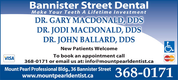 Drs MacDonald & Burridge (709-368-0171) - Annonce illustrée======= - Bannister Street Dental Make Your Teeth A Lifetime Investment DR. GARY MACDONALD, DDS DR. JODI MACDONALD, DDS DR. JOHN BALLARD, DDS New Patients Welcome To book an appointment call Mount Pearl Professional Bldg., 36 Bannister Street 368-0171 www.mountpearldentist.ca