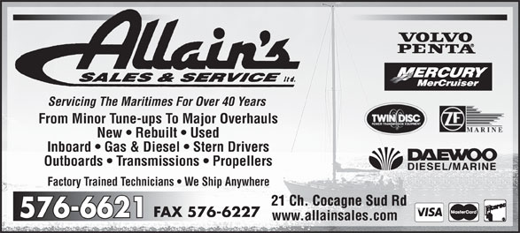 Allain's Sales & Service Ltd (506-576-6621) - Annonce illustrée======= - Factory Trained Technicians   We Ship Anywhere 21 Ch. Cocagne Sud Rd21 Ch. Cocagne Sud Rd 576-6227FAX 576-6621576-6621 www.allainsales.com Servicing The Maritimes For Over 40 Years From Minor Tune-ups To Major Overhauls New   Rebuilt   Used Inboard   Gas & Diesel   Stern Drivers Outboards   Transmissions   Propellers Servicing The Maritimes For Over 40 Years From Minor Tune-ups To Major Overhauls New   Rebuilt   Used Inboard   Gas & Diesel   Stern Drivers Outboards   Transmissions   Propellers Factory Trained Technicians   We Ship Anywhere 21 Ch. Cocagne Sud Rd21 Ch. Cocagne Sud Rd 576-6227FAX 576-6621576-6621 www.allainsales.com
