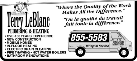 """Terry LeBlanc Plumbing & Heating (506-855-5583) - Annonce illustrée======= - Terry LeBlanc PLUMBING & HEATING  OVER 30 YEARS EXPERIENCE  NEW CONSTRUCTION  MOBILE HOMES  IN-FLOOR HEATING  ELECTRIC DRAIN CLEANING  PIPE THAWING  HOTWATER BOILERS  BATHROOM RENOVATIONS """"Where the Quality of the Work Makes All the Difference."""" """"Où la quality du travail fait toute la difference."""" 855-5583 Bilingual Service"""
