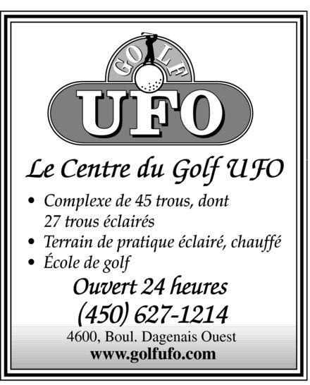 Club de Golf U F O (450-627-1214) - Annonce illustrée======= - Le Centre du Golf UFO  Complexe de 45 trous, dont 27 trous éclairés  Terrain de pratique éclairé, chauffé  École de golf Ouvert 24 heures (450) 627-1214 4600, Boul. Dagenais Ouest www.golfufo.com