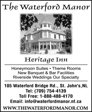 Waterford Manor (709-754-4139) - Annonce illustrée======= - The Waterford Manor Heritage Inn  Honeymoon Suites  Theme Rooms  New Banquet & Bar Facilities  Riverside Weddings Our Specialty 185 Waterford Bridge Rd., St. John's,NL Tel: (709) 754-4139 Toll Free: 1 888 488-4170 Email: info@waterfordmanor.nf.ca WWW.THEWATERFORDMANOR.COM
