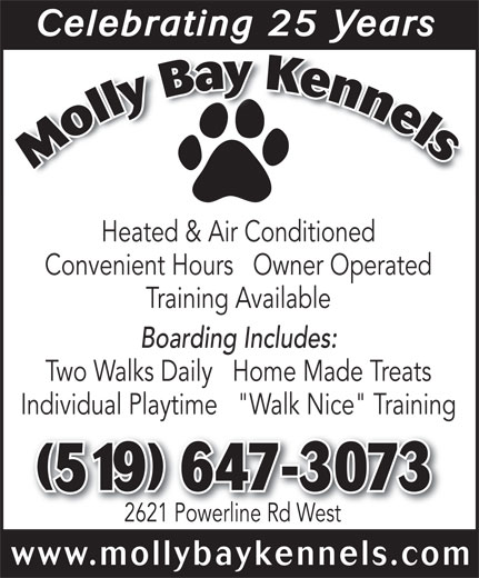 """MollyBay Kennels (519-647-3073) - Annonce illustrée======= - Celebrating 25 YearsCelebrating 25 Years Heated & Air Conditioned Convenient Hours   Owner Operated Training Available Boarding Includes: Two Walks Daily   Home Made Treats Celebrating 25 YearsCelebrating 25 Years Heated & Air Conditioned Convenient Hours   Owner Operated Training Available Boarding Includes: Two Walks Daily   Home Made Treats Individual Playtime   """"Walk Nice"""" Training 2621 Powerline Rd West www.mollybaykennels.com (519) 647-30739) 647-3073 Individual Playtime   """"Walk Nice"""" Training (519) 647-30739) 647-3073 2621 Powerline Rd West www.mollybaykennels.com"""