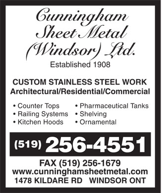 Cunningham Sheet Metal (Windsor) Ltd (519-256-4551) - Annonce illustrée======= - Cunningham Sheet Metal (Windsor) Ltd. Established 1908 CUSTOM STAINLESS STEEL WORK Architectural/Residential/Commercial  Counter Tops  Railing Systems  Kitchen Hoods  Pharmaceutical Tanks  Shelving  Ornamental (519) 256-4551 FAX (519) 256-1679 www.cunninghamsheetmetal.com 1478 KILDARE RD WINDSOR ONT
