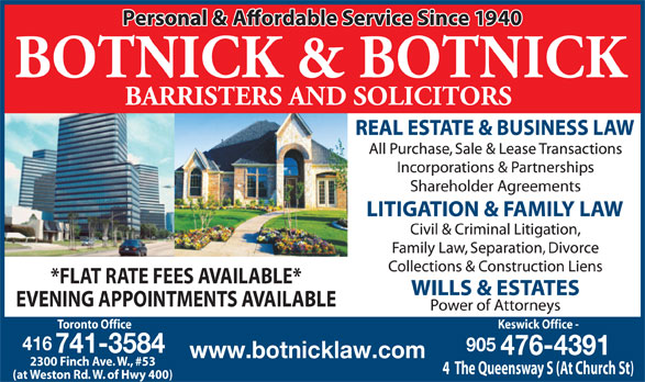 Botnick & Botnick (416-741-3584) - Annonce illustrée======= - *FLAT RATE FEES AVAILABLE* EVENING APPOINTMENTS AVAILABLE Toronto Office Keswick Office - 416 905 741-3584 476-4391 www.botnicklaw.com 2300 Finch Ave. W., #53 4  The Queensway S (At Church St) (at Weston Rd. W. of Hwy 400)