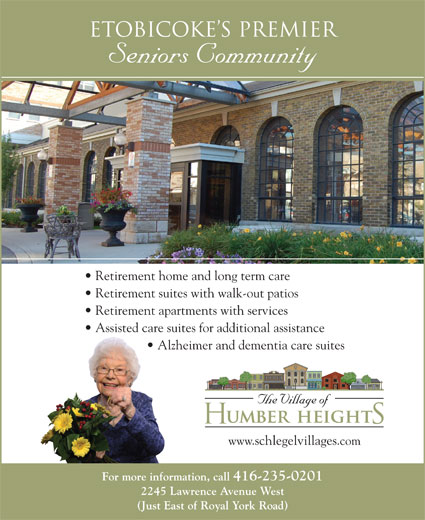 Village of Humber Heights (416-235-0201) - Display Ad - Etobicoke s Premier Seniors Community Retirement home and long term care Retirement suites with walk-out patios Retirement apartments with services Assisted care suites for additional assistance Alzheimer and dementia care suites www.schlegelvillages.com For more information, call 416-235-0201 2245 Lawrence Avenue West (Just East of Royal York Road)
