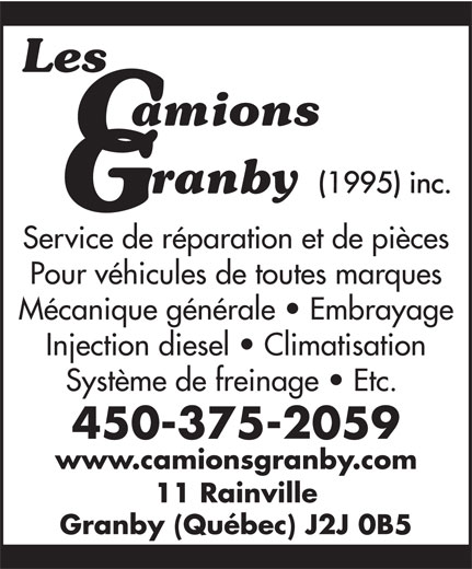 Les Camions Granby 1995 Inc (450-375-2059) - Annonce illustrée======= - Service de réparation et de pièces Pour véhicules de toutes marques Mécanique générale   Embrayage Injection diesel   Climatisation Système de freinage   Etc. 450-375-2059 www.camionsgranby.com 11 Rainville Granby (Québec) J2J 0B5