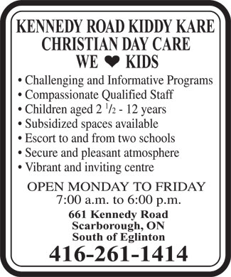 Kennedy Road Kiddy Kare (416-261-1414) - Display Ad - KENNEDY ROAD KIDDY KARE CHRISTIAN DAY CARE WE        KIDS Challenging and Informative Programs Compassionate Qualified Staff 1 Children aged 2 /2 - 12 years Subsidized spaces available Escort to and from two schools Secure and pleasant atmosphere Vibrant and inviting centre OPEN MONDAY TO FRIDAY 7:00 a.m. to 6:00 p.m. 661 Kennedy Road Scarborough, ON South of Eglinton 416-261-1414