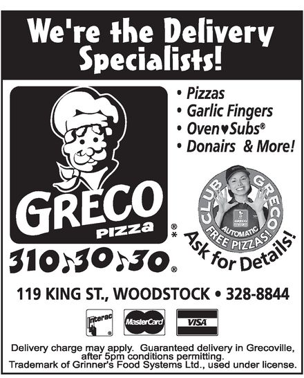 Greco Pizza (310-3030) - Annonce illustrée======= - WE'RE THE DELIVERY SPECIALISTS! GRECO PIZZA PIZZAS GARLIC FINGERS OVEN SUBS DONAIRS & MORE! ASK FOR DETAILS! 310-30-30 AUTOMATIC 119, KING ST., WOODSTOCK 328-8844 INTERAC MASTERCARD VISA DELIVERY CHARGE MAY APPLY. GUARANTEED DELIVERY IN GRECOVILLE, AFTER 5 PM CONDITIONS PERMITTING. TRADEMARK OF GRINNER'S FOOD SYSTEMS LTD., USED INDER LICENSE. WE'RE THE DELIVERY SPECIALISTS! GRECO PIZZA PIZZAS GARLIC FINGERS OVEN SUBS DONAIRS & MORE! ASK FOR DETAILS! 310-30-30 AUTOMATIC 119, KING ST., WOODSTOCK 328-8844 INTERAC MASTERCARD VISA DELIVERY CHARGE MAY APPLY. GUARANTEED DELIVERY IN GRECOVILLE, AFTER 5 PM CONDITIONS PERMITTING. TRADEMARK OF GRINNER'S FOOD SYSTEMS LTD., USED INDER LICENSE.