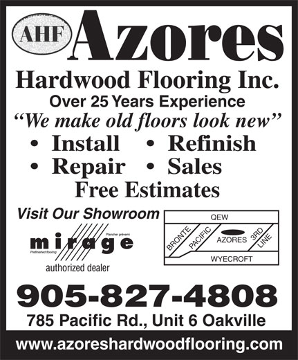 Azores Hardwood Flooring Inc (905-827-4808) - Display Ad - Repair   Sales Free Estimates Visit Our Showroom QEW 3 RD AZORES BRONTEPACIFIC LINE WYECROFT 905-827-4808 785 Pacific Rd., Unit 6 Oakville www.azoreshardwoodflooring.com Hardwood Flooring Inc. Over 25 Years Experience We make old floors look new Install Refinish