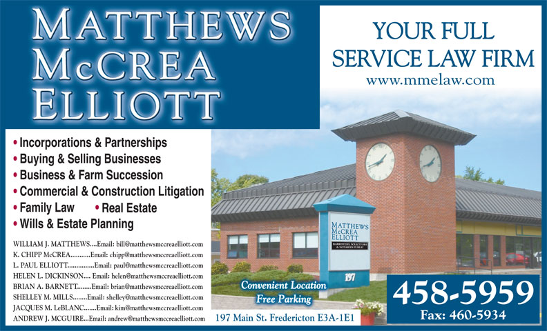 Matthews McCrea Elliott (506-458-5959) - Display Ad - YOUR FULL SERVICE LAW FIRM www.mmelaw.com Incorporations & Partnerships Buying & Selling Businesses Business & Farm Succession Commercial & Construction Litigation Family Law Real Estate Wills & Estate Planning .com 197 Main St. Fredericton E3A-1E1