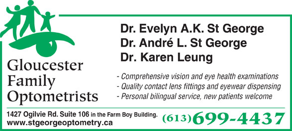 Gloucester Family Optometrists (613-745-5588) - Display Ad - Dr. Evelyn A.K. St George Dr. André L. St George Dr. Karen Leung Gloucester - Comprehensive vision and eye health examinations Family - Quality contact lens fittings and eyewear dispensing - Personal bilingual service, new patients welcome Optometrists 1427 Ogilvie Rd. Suite 106 in the Farm Boy Building. (613) 699-4437 www.stgeorgeoptometry.ca