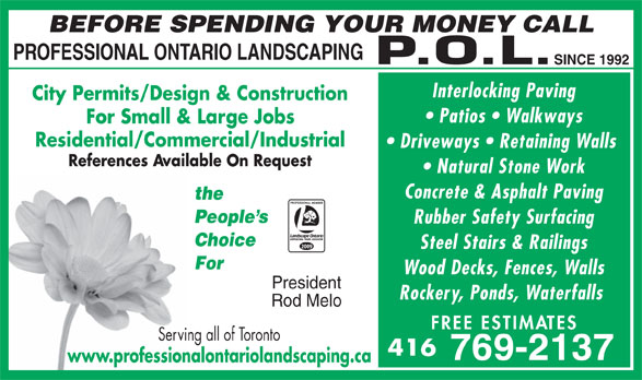 Professional Ontario Landscaping Inc (416-769-2137) - Annonce illustrée======= - BEFORE SPENDING YOUR MONEY CALL PROFESSIONAL ONTARIO LANDSCAPING SINCE 1992 Interlocking Paving City Permits/Design & Construction Patios   Walkways For Small & Large Jobs Residential/Commercial/Industrial Driveways   Retaining Walls References Available On Request Natural Stone Work Concrete & Asphalt Paving the People s Rubber Safety Surfacing Choice 2009 Steel Stairs & Railings For Wood Decks, Fences, Walls President Rockery, Ponds, Waterfalls Rod Melo FREE ESTIM ATES Serving all of Toronto 416 769-2137 www.professionalontariolandscaping.ca BEFORE SPENDING YOUR MONEY CALL PROFESSIONAL ONTARIO LANDSCAPING SINCE 1992 Interlocking Paving City Permits/Design & Construction Patios   Walkways For Small & Large Jobs Residential/Commercial/Industrial Driveways   Retaining Walls References Available On Request Natural Stone Work Concrete & Asphalt Paving the People s Rubber Safety Surfacing Choice 2009 Steel Stairs & Railings For Wood Decks, Fences, Walls President Rockery, Ponds, Waterfalls Rod Melo FREE ESTIM ATES Serving all of Toronto 416 769-2137 www.professionalontariolandscaping.ca