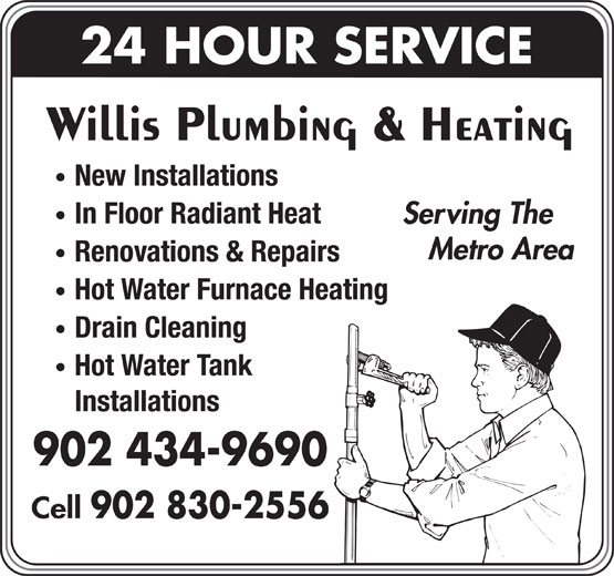 Willis Plumbing & Heating (902-434-9690) - Display Ad - 24 HOUR SERVICE Willis Plumbing & Heating New Installations In Floor Radiant Heat Serving The Metro Area Renovations & Repairs Hot Water Furnace Heating Drain Cleaning Hot Water Tank Installations 902 434-9690 Cell 902 830-2556 24 HOUR SERVICE Willis Plumbing & Heating New Installations In Floor Radiant Heat Serving The Metro Area Renovations & Repairs Hot Water Furnace Heating Drain Cleaning Hot Water Tank Installations 902 434-9690 Cell 902 830-2556