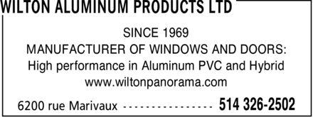 Les Produits Aluminium Wilton Ltée (514-326-2502) - Annonce illustrée======= - SINCE 1969 MANUFACTURER OF WINDOWS AND DOORS: High performance in Aluminum PVC and Hybrid www.wiltonpanorama.com SINCE 1969 MANUFACTURER OF WINDOWS AND DOORS: High performance in Aluminum PVC and Hybrid www.wiltonpanorama.com SINCE 1969 MANUFACTURER OF WINDOWS AND DOORS: High performance in Aluminum PVC and Hybrid www.wiltonpanorama.com