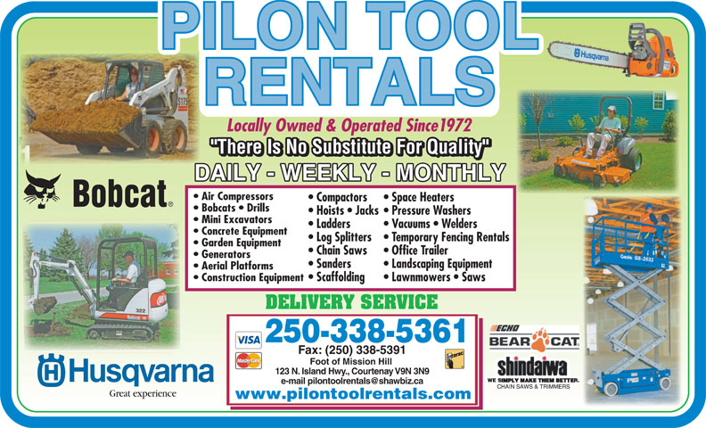 Pilon Tool Rentals (250-338-5361) - Display Ad - www.pilontoolrentals.com Locally Owned & Operated Since1972 Air Compressors Compactors Space Heaters Bobcats   Drills Hoists   Jacks Pressure Washers Mini Excavators Ladders Vacuums   Welders Concrete Equipment Log Splitters Temporary Fencing Rentals Garden Equipment Chain Saws Office Trailer Generators Sanders Landscaping Equipment Aerial Platforms Construction Equipment Scaffolding Lawnmowers   Saws DELIVERY SERVICE 250-338-5361 Fax: (250) 338-5391 Foot of Mission Hill 123 N. Island Hwy., Courtenay V9N 3N9 Great experience