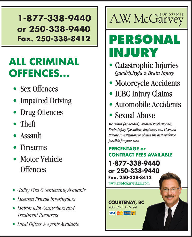 A W McGarvey Law Offices (250-338-9440) - Display Ad - 1-877-338-9440 or 250-338-9440 Fax. 250-338-8412 ALL CRIMINAL Catastrophic Injuries Quadriplegia & Brain Injury OFFENCES... Motorcycle Accidents Sex Offences ICBC Injury Claims Impaired Driving Automobile Accidents Drug Offences Sexual Abuse We retain (as needed): Medical Professionals, Theft Brain Injury Specialists, Engineers and Licensed Private Investigators to obtain the best evidence Assault possible for your case. Firearms PERCENTAGE or CONTRACT FEES AVAILABLE Motor Vehicle 1-877-338-9440 Offences or 250-338-9440 Fax. 250-338-8412 www.awMcGarveyLaw.com Guilty Plea & Sentencing Available Licensed Private Investigators COURTENAY, BC 200-575 10th Street Liaison with Counsellors and Treatment Resources Local Offices & Agents Available