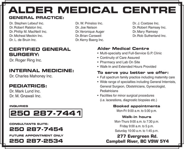 Alder Medical Centre (250-287-7441) - Display Ad - Alder Medical Centre CERTIFIED GENERAL Multi-specialty and Full-Service G.P. Clinic SURGERY: Continuity of Care Assured Dr. Roger Ring Inc. Pharmacy and Lab On Site Walk-In and Extended Hours Provided INTERNAL MEDICINE: To serve you better we offer: Dr. Charles Mahoney Inc. Full spectrum family practice including maternity care Wide range of specialties including General Internists, PEDIATRICS: General Surgeon, Obstetricians, Gynecologist, Pediatricians Dr. Mark Lund Inc. Facilities for minor surgical procedures Dr. M. Gnawali Inc. (i.e. lacerations, diagnostic biopsies etc.) INQUIRIES Booked appointments Mon-Fri 9:00 a.m. to 5:00 p.m. 250 287-7441 Walk-in hours Mon-Thurs 9:00 a.m. to 7:30 p.m. CONSULTANTS SUITE: Friday 9:00 a.m. to 5 p.m. 250 287-7454 Saturday 10:00 a.m. to 1:45 p.m. FUTURE APPOINTMENT ONLY 277 Evergreen Rd. 250 287-2534 Campbell River, BC V9W 5Y4 Dr. W. Prinsloo Inc.Dr. Stephen Lebeuf Inc. Dr. J. Coetzee Inc. Dr. Joe NelsonDr. Robert Ralston Inc. Dr. Robert Ramsey Inc. Dr. Veronique AugerDr. Phillip M. MacNeill Inc. Dr. Mary Ramsey Dr. Brian CarswellDr. Micheal Meckin Inc. Dr. Rob Sutherland Inc. GENERAL PRACTICE: Dr. Kerry Baerg Inc.Dr. L. de Bruin Inc.