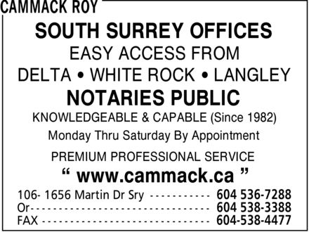 Cammack Roy (604-536-7288) - Display Ad - SOUTH SURREY OFFICES EASY ACCESS FROM DELTA  WHITE ROCK  LANGLEY NOTARIES PUBLIC KNOWLEDGEABLE & CAPABLE (Since 1982) Monday Thru Saturday By Appointment PREMIUM PROFESSIONAL SERVICE ¿ www.cammack.ca ¿  SOUTH SURREY OFFICES EASY ACCESS FROM DELTA  WHITE ROCK  LANGLEY NOTARIES PUBLIC KNOWLEDGEABLE & CAPABLE (Since 1982) Monday Thru Saturday By Appointment PREMIUM PROFESSIONAL SERVICE ¿ www.cammack.ca ¿