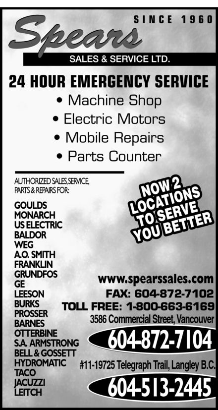 Spears Sales & Service Ltd (604-872-7104) - Display Ad - AUTHORIZED SALES, SERVICE, 2 NOW PARTS & REPAIRS FOR: GOULDS MONARCH US ELECTRIC BALDOR LOCATIONSTO SERVE YOU BETTER WEG A.O.  SMITH FRANKLIN GRUNDFOS www.spearssales.com GE LEESON BURKS PROSSER 3586 Commercial Street, Vancouver BARNES OTTERBINE S.A.  ARMSTRONG 604-872-7104 BELL & GOSSETT HYDROMATIC #11-19725 Telegraph Trail, Langley B.C. TACO JACUZZI LEITCH 604-513-2445  AUTHORIZED SALES, SERVICE, 2 NOW PARTS & REPAIRS FOR: GOULDS MONARCH US ELECTRIC BALDOR LOCATIONSTO SERVE YOU BETTER WEG A.O.  SMITH FRANKLIN GRUNDFOS www.spearssales.com GE LEESON BURKS PROSSER 3586 Commercial Street, Vancouver BARNES OTTERBINE S.A.  ARMSTRONG 604-872-7104 BELL & GOSSETT HYDROMATIC #11-19725 Telegraph Trail, Langley B.C. TACO JACUZZI LEITCH 604-513-2445