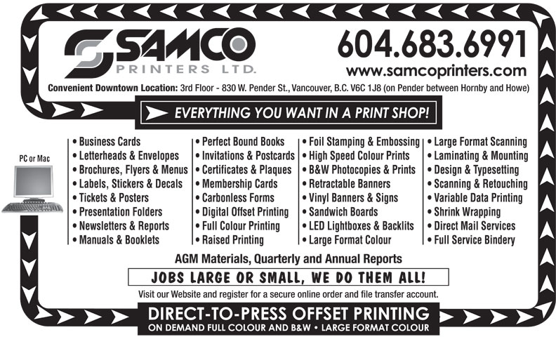 Samco Printers Ltd (604-683-6991) - Annonce illustrée======= - Convenient Downtown Location: 3rd Floor - 830 W. Pender St., Vancouver, B.C. V6C 1J8 (on Pender between Hornby and Howe) Business Cards Perfect Bound Books Foil Stamping & Embossing  Large Format Scanning Letterheads & Envelopes Invitations & Postcards  High Speed Colour Prints Laminating & Mounting PC or Mac Brochures, Flyers & Menus  Certificates & Plaques B&W Photocopies & Prints Design & Typesetting Labels, Stickers & Decals Membership Cards Retractable Banners Scanning & Retouching Tickets & Posters Carbonless Forms Vinyl Banners & Signs Variable Data Printing Presentation Folders Digital Offset Printing Sandwich Boards Shrink Wrapping Newsletters & Reports Full Colour Printing LED Lightboxes & Backlits Direct Mail Services Manuals & Booklets Raised Printing Large Format Colour Full Service Bindery AGM Materials, Quarterly and Annual Reports JOBS LARGE OR SMALL, WE DO THEM ALL! Visit our Website and register for a secure online order and file transfer account. Convenient Downtown Location: 3rd Floor - 830 W. Pender St., Vancouver, B.C. V6C 1J8 (on Pender between Hornby and Howe) Business Cards Perfect Bound Books Foil Stamping & Embossing  Large Format Scanning Letterheads & Envelopes Invitations & Postcards  High Speed Colour Prints Laminating & Mounting PC or Mac Brochures, Flyers & Menus  Certificates & Plaques B&W Photocopies & Prints Design & Typesetting Labels, Stickers & Decals Membership Cards Retractable Banners Scanning & Retouching Tickets & Posters Carbonless Forms Vinyl Banners & Signs Variable Data Printing Presentation Folders Digital Offset Printing Sandwich Boards Shrink Wrapping Newsletters & Reports Full Colour Printing LED Lightboxes & Backlits Direct Mail Services Manuals & Booklets Raised Printing Large Format Colour Full Service Bindery AGM Materials, Quarterly and Annual Reports JOBS LARGE OR SMALL, WE DO THEM ALL! Visit our Website and register for a secure online order and file transfer account.