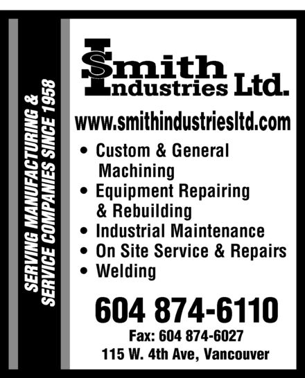 Smith Industries (1958) Ltd (604-874-6110) - Annonce illustrée======= - www.smithindustriesltd.com Custom & General Machining Equipment Repairing & Rebuilding Industrial Maintenance On Site Service & Repairs Welding 604 874-6110 Fax: 604 874-6027 115 W. 4th Ave, Vancouver www.smithindustriesltd.com Custom & General Machining Equipment Repairing & Rebuilding Industrial Maintenance On Site Service & Repairs Welding 604 874-6110 Fax: 604 874-6027 115 W. 4th Ave, Vancouver  www.smithindustriesltd.com Custom & General Machining Equipment Repairing & Rebuilding Industrial Maintenance On Site Service & Repairs Welding 604 874-6110 Fax: 604 874-6027 115 W. 4th Ave, Vancouver www.smithindustriesltd.com Custom & General Machining Equipment Repairing & Rebuilding Industrial Maintenance On Site Service & Repairs Welding 604 874-6110 Fax: 604 874-6027 115 W. 4th Ave, Vancouver