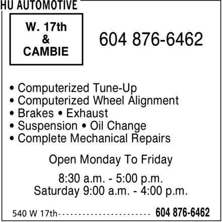 Hu Automotive (604-876-6462) - Display Ad - W. 17th & CAMBIE Computerized Tune-Up Computerized Wheel Alignment Brakes  Exhaust Suspension  Oil Change Complete Mechanical Repairs Open Monday To Friday 8:30 a.m. 5:00 p.m. Saturday 9:00 a.m. 4:00 p.m.