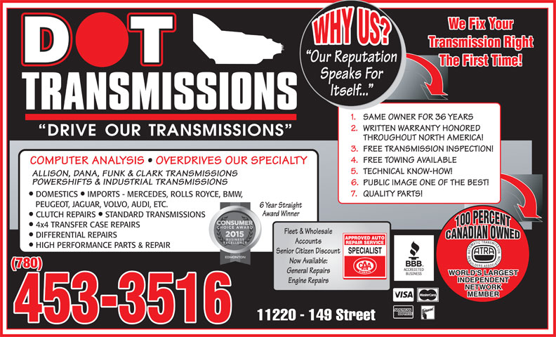 Dot Transmissions (780-453-3516) - Display Ad - Accounts HIGH PERFORMANCE PARTS & REPAIR Senior Citizen Discount Now Available: (780) General Repairs Engine Repairs 453-3516 COMPUTER ANALYSIS   OVERDRIVES OUR SPECIALTY 5. TECHNICAL KNOW-HOW! ALLISON, DANA, FUNK & CLARK TRANSMISSIONS POWERSHIFTS & INDUSTRIAL TRANSMISSIONS 6. PUBLIC IMAGE ONE OF THE BEST! 7. QUALITY PARTS! DOMESTICS  IMPORTS - MERCEDES, ROLLS ROYCE, BMW, PEUGEOT, JAGUAR, VOLVO, AUDI, ETC. 6 Year Straight Award Winner CLUTCH REPAIRS  STANDARD TRANSMISSIONS 4x4 TRANSFER CASE REPAIRS Fleet & Wholesale DIFFERENTIAL REPAIRS We Fix Your Transmission Right Our Reputation The First Time! Speaks For Itself... 1. SAME OWNER FOR 36 YEARS 2. WRITTEN WARRANTY HONORED THROUGHOUT NORTH AMERICA! 3. FREE TRANSMISSION INSPECTION! 4. FREE TOWING AVAILABLE