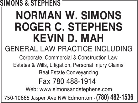Simons & Stephens (780-482-1536) - Display Ad - NORMAN W. SIMONS ROGER C. STEPHENS KEVIN D. MAH GENERAL LAW PRACTICE INCLUDING Corporate, Commercial & Construction Law Estates & Wills, Litigation, Personal Injury Claims Real Estate Conveyancing Fax 780 488-1914 Web: www.simonsandstephens.com