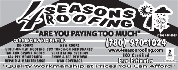 "4 Seasons Roofing (780-498-1045) - Annonce illustrée======= - ""ARE YOU PAYING TOO MUCH"" (780) 498-1045 (780) 970-1024 RE-ROOFSRE-ROOFS NEW ROOFS BUILT-UP/FLAT ROOFINGBUILT-UP/FLAT ROOFING SBS TORCH-ON MEMBRANES www.4seasonroofing.com TAR AND GRAVEL ROOFSTAR AND GRAVEL ROOFS VENTILATION SYSTEMS IKO Certified 1&2 PLY MEMBRANES1&2 PLY MEMBRANES SNOW & ICE REMOVAL REPAIR & MAINTENANCEREPAIR & MAINTENANCE WCB COVERAGE Free Estimates ""ARE YOU PAYING TOO MUCH"" (780) 498-1045 (780) 970-1024 RE-ROOFSRE-ROOFS NEW ROOFS BUILT-UP/FLAT ROOFINGBUILT-UP/FLAT ROOFING SBS TORCH-ON MEMBRANES www.4seasonroofing.com TAR AND GRAVEL ROOFSTAR AND GRAVEL ROOFS VENTILATION SYSTEMS IKO Certified 1&2 PLY MEMBRANES1&2 PLY MEMBRANES SNOW & ICE REMOVAL REPAIR & MAINTENANCEREPAIR & MAINTENANCE WCB COVERAGE Free Estimates"