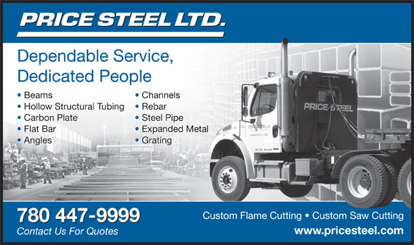 Price Steel Ltd (780-447-9999) - Display Ad - Custom Flame Cutting   Custom Saw CuttingCustom Flame Cutting   Custom Saw Cutting 780 447-9999 www.pricesteel.comicesteel. Contact Us For Quotes Dependable Service, Dependable Service, ce, Dedicated People Beams Channelsls Beams Channelsnels Hollow Structural Tubing Rebar Hollow Structural Tubing Rebar Carbon Plate Steel PipePip Carbon Plate Steel Pipel Pipe Flat Bar Expanded Metalanded Metal Flat Bar Expanded Metalnded Metal Angles Grating Angles Gratinging