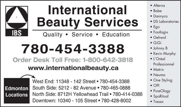 International Beauty Services (780-454-3388) - Display Ad - Alterna Babe International Dannyco DS Laboratories Beauty Services Ego Footlogix Quality     Service    Education Gehwol GiGi Johnny B 780-454-3388 Kevin Murphy L Oréal Order Desk Toll Free: 1-800-642-3818 Professionnel www.internationalbeauty.ca Matrix Neuma One Styling West End: 11348 - 142 Street   780-454-3388 OPI South Side: 5212 - 82 Avenue   780-465-0888 Edmonton PureOlogy North Side: 8712H Yellowhead Trail   780-414-0388 Locations SpaRitual Downtown: 10340 - 105 Street   780-428-8002 Tressa