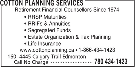 Cotton Planning Services (780-434-1423) - Display Ad - • RRIFs & Annuities • Segregated Funds • Estate Organization & Tax Planning • Life Insurance www.cottonplanning.ca • 1-866-434-1423 Retirement Financial Counsellors Since 1974 • RRSP Maturities • RRIFs & Annuities • Segregated Funds • Estate Organization & Tax Planning • Life Insurance www.cottonplanning.ca • 1-866-434-1423 Retirement Financial Counsellors Since 1974 • RRSP Maturities